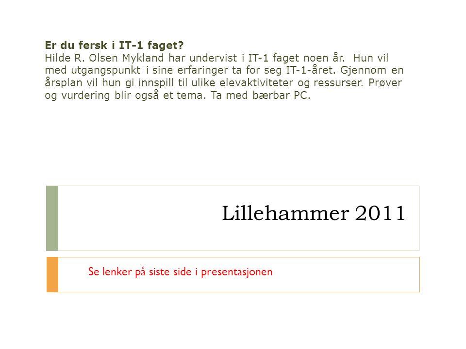 Lillehammer 2011 Er du fersk i IT-1 faget? Hilde R. Olsen Mykland har undervist i IT-1 faget noen år. Hun vil med utgangspunkt i sine erfaringer ta fo
