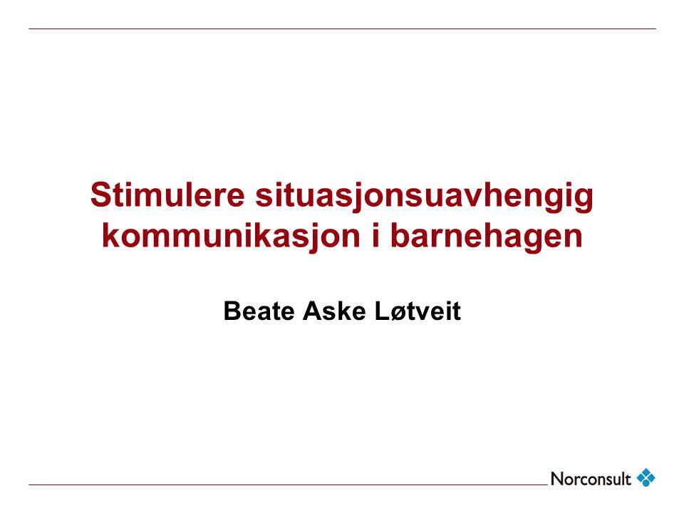 Stimulere situasjonsuavhengig kommunikasjon i barnehagen Beate Aske Løtveit