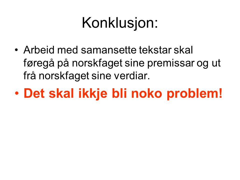 Konklusjon: •Arbeid med samansette tekstar skal føregå på norskfaget sine premissar og ut frå norskfaget sine verdiar. •Det skal ikkje bli noko proble