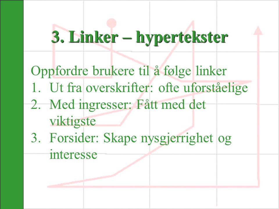 3. Linker – hypertekster Oppfordre brukere til å følge linker 1.Ut fra overskrifter: ofte uforståelige 2.Med ingresser: Fått med det viktigste 3.Forsi