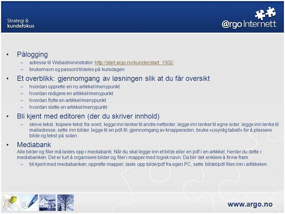 www.argo.no •Pålogging –adresse til Webadmininstrator: http://start.argo.no/kunder/start_1502/http://start.argo.no/kunder/start_1502/ –brukernavn og passord tildeles på kursdagen •Et overblikk: gjennomgang av løsningen slik at du får oversikt –hvordan opprette en ny artikkel/menypunkt –hvordan redigere en artikkel/menypunkt –hvordan flytte en artikkel/menypunkt –hvordan slette en artikkel/menypunkt •Bli kjent med editoren (der du skriver innhold) –skrive tekst, kopiere tekst fra word, legge inn lenker til andre nettsider, legge inn lenker til egne sider, legge inn lenke til mailadresse, sette inn bilder, legge til en pdf-fil, gjennomgang av knapperaden, bruke «usynlig tabell» for å plassere bilde og tekst på siden.