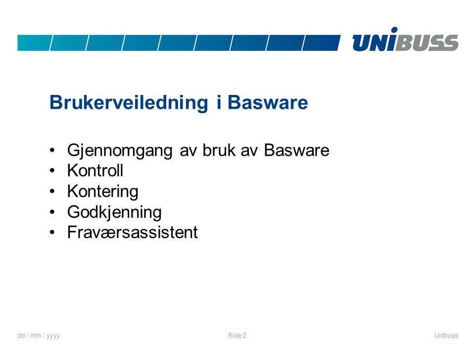 dd / mm / yyyyUnibussSide 2 Brukerveiledning i Basware •Gjennomgang av bruk av Basware •Kontroll •Kontering •Godkjenning •Fraværsassistent