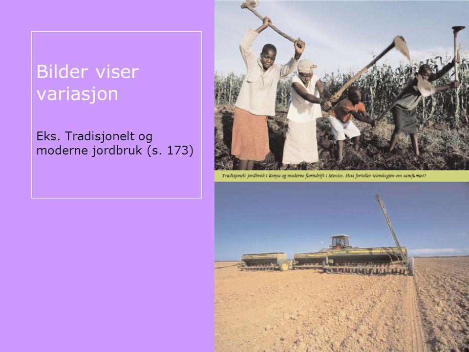 Bilder viser variasjon Eks. Tradisjonelt og moderne jordbruk (s. 173)