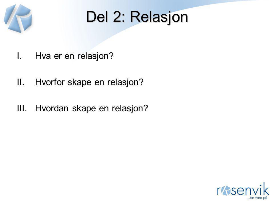Del 2: Relasjon I.Hva er en relasjon? II.Hvorfor skape en relasjon? III.Hvordan skape en relasjon?
