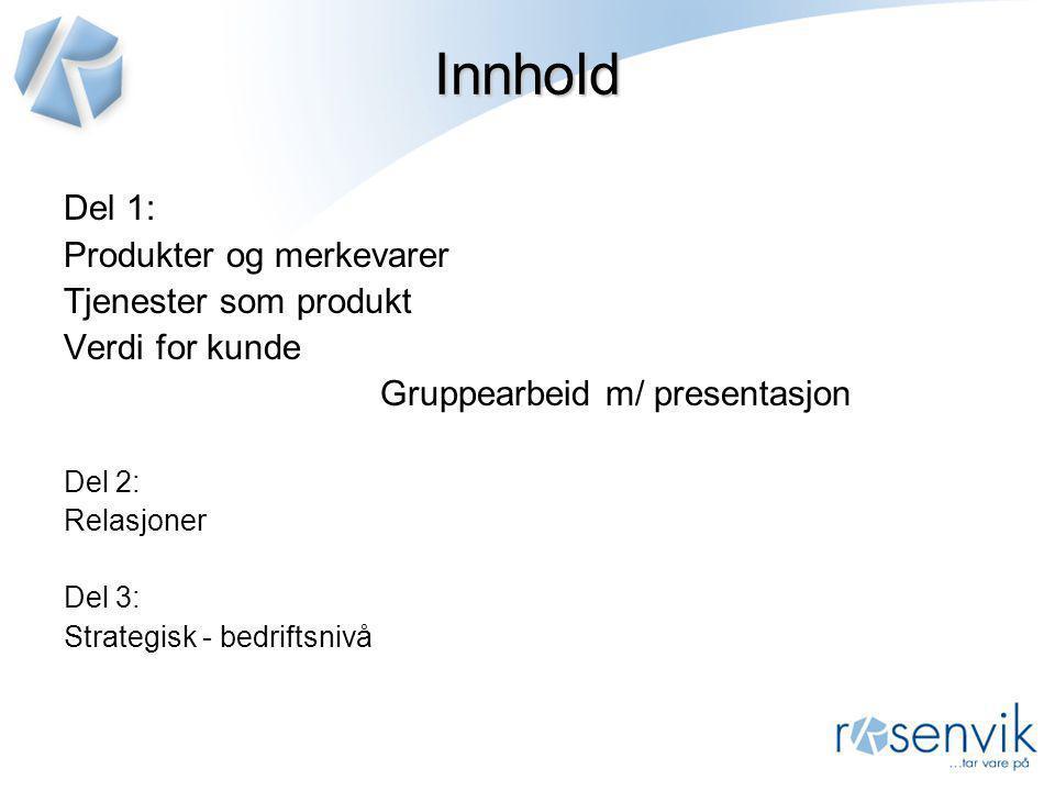 Innhold Del 1: Produkter og merkevarer Tjenester som produkt Verdi for kunde Gruppearbeid m/ presentasjon Del 2: Relasjoner Del 3: Strategisk - bedrif