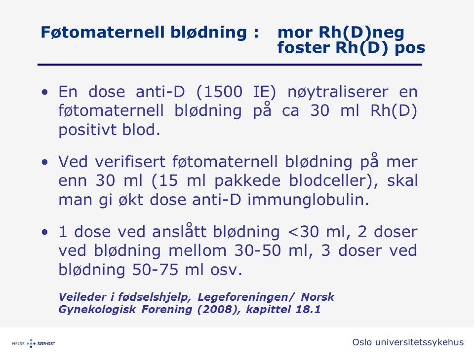 Føtomaternell blødning :mor Rh(D)neg foster Rh(D) pos •En dose anti-D (1500 IE) nøytraliserer en føtomaternell blødning på ca 30 ml Rh(D) positivt blo