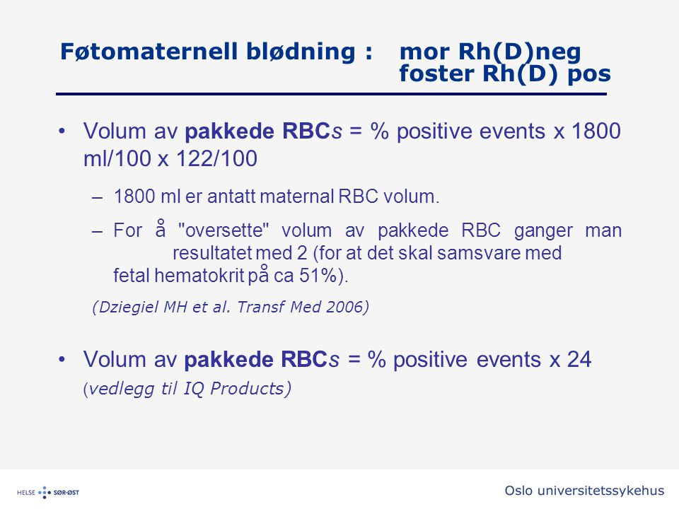 Føtomaternell blødning : mor Rh(D)neg foster Rh(D) pos •Volum av pakkede RBCs = % positive events x 1800 ml/100 x 122/100 –1800 ml er antatt maternal
