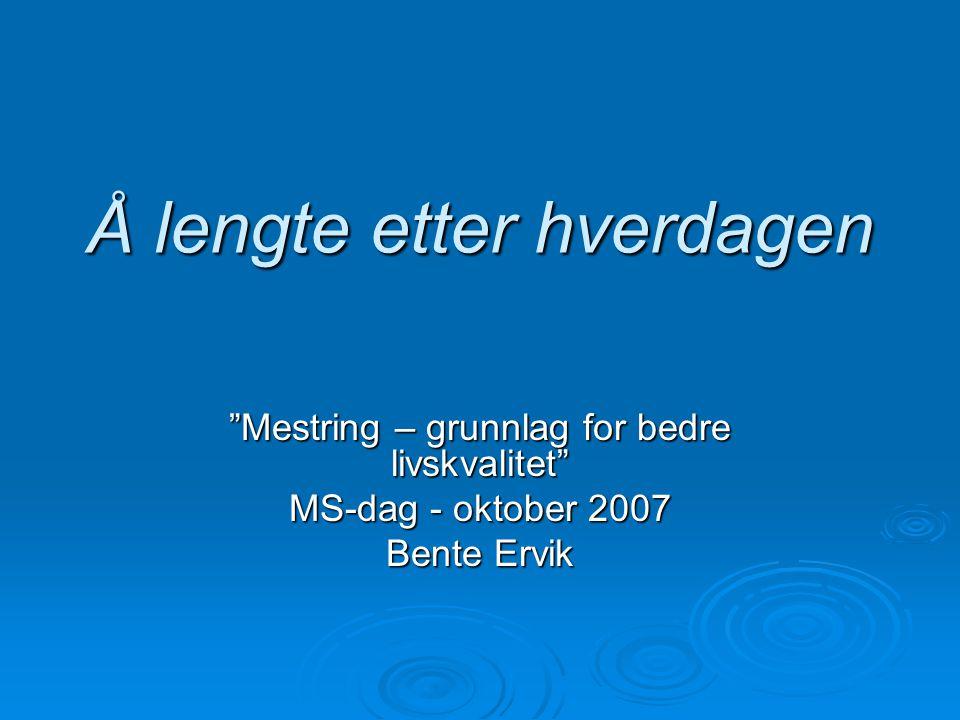"""Å lengte etter hverdagen """"Mestring – grunnlag for bedre livskvalitet"""" MS-dag - oktober 2007 Bente Ervik"""