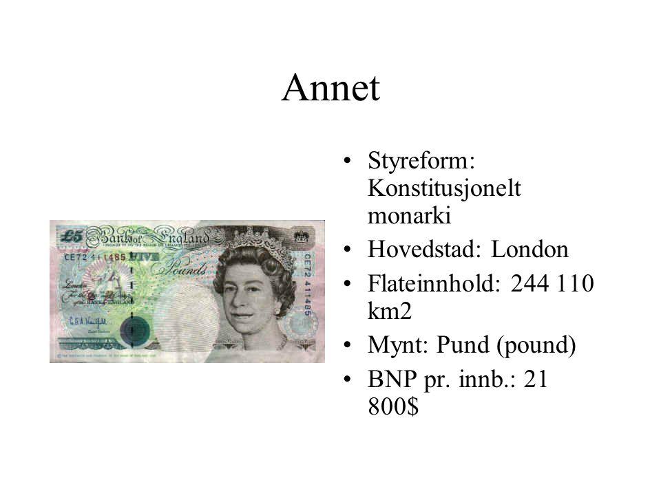 Annet •Styreform: Konstitusjonelt monarki •Hovedstad: London •Flateinnhold: 244 110 km2 •Mynt: Pund (pound) •BNP pr.
