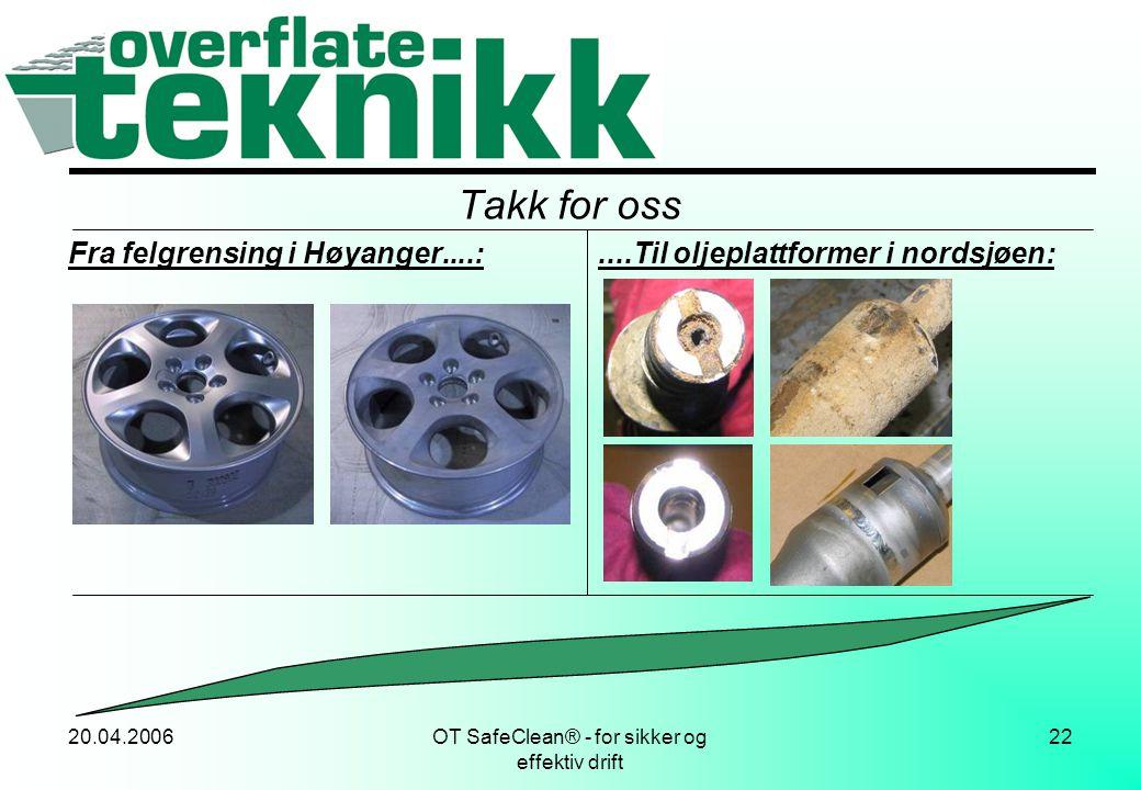20.04.2006OT SafeClean® - for sikker og effektiv drift 22 Takk for oss Fra felgrensing i Høyanger....:....Til oljeplattformer i nordsjøen: