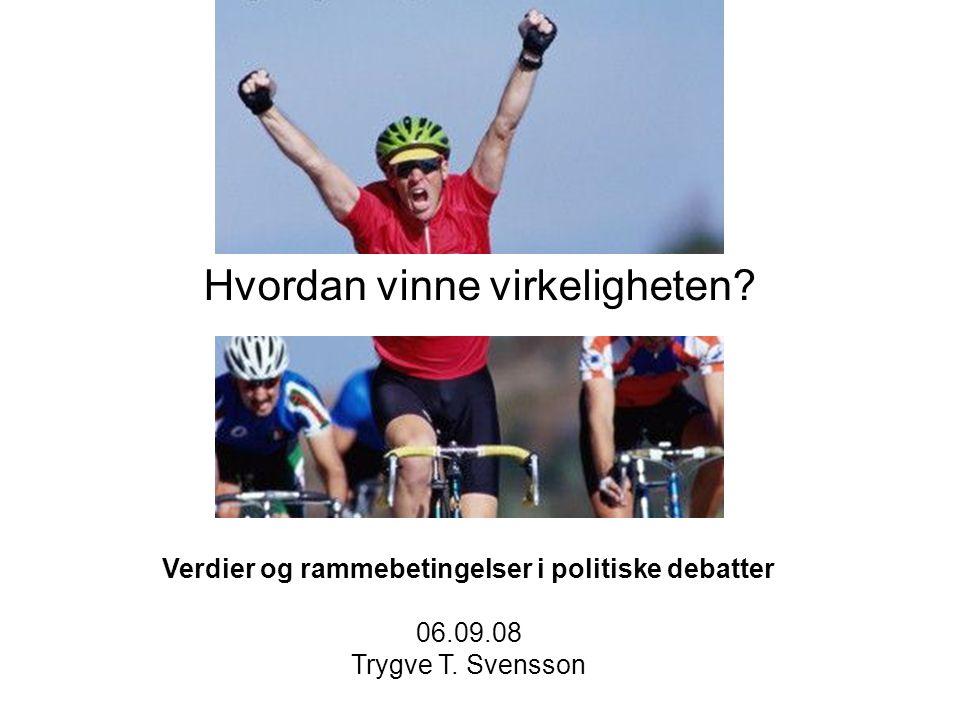 Hvordan vinne virkeligheten.Verdier og rammebetingelser i politiske debatter 06.09.08 Trygve T.