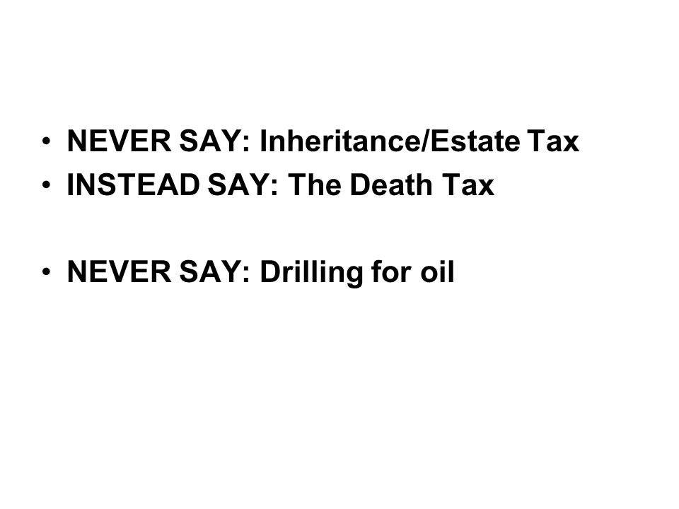 •NEVER SAY: Inheritance/Estate Tax •INSTEAD SAY: The Death Tax •NEVER SAY: Drilling for oil