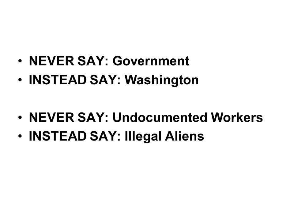 •NEVER SAY: Government •INSTEAD SAY: Washington •NEVER SAY: Undocumented Workers •INSTEAD SAY: Illegal Aliens