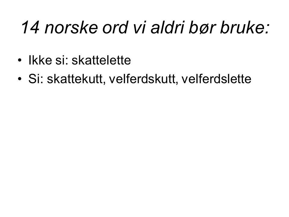 14 norske ord vi aldri bør bruke: •Ikke si: skattelette •Si: skattekutt, velferdskutt, velferdslette