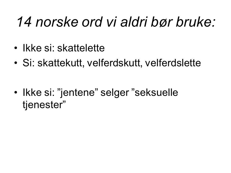 14 norske ord vi aldri bør bruke: •Ikke si: skattelette •Si: skattekutt, velferdskutt, velferdslette •Ikke si: jentene selger seksuelle tjenester