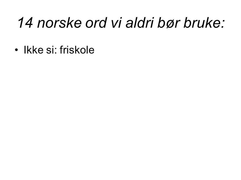 14 norske ord vi aldri bør bruke: •Ikke si: friskole