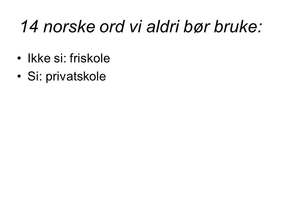 14 norske ord vi aldri bør bruke: •Ikke si: friskole •Si: privatskole