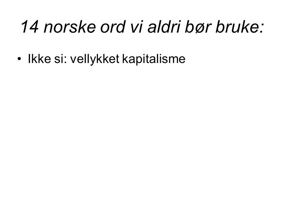 14 norske ord vi aldri bør bruke: •Ikke si: vellykket kapitalisme