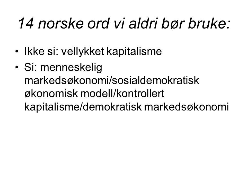 14 norske ord vi aldri bør bruke: •Ikke si: vellykket kapitalisme •Si: menneskelig markedsøkonomi/sosialdemokratisk økonomisk modell/kontrollert kapitalisme/demokratisk markedsøkonomi