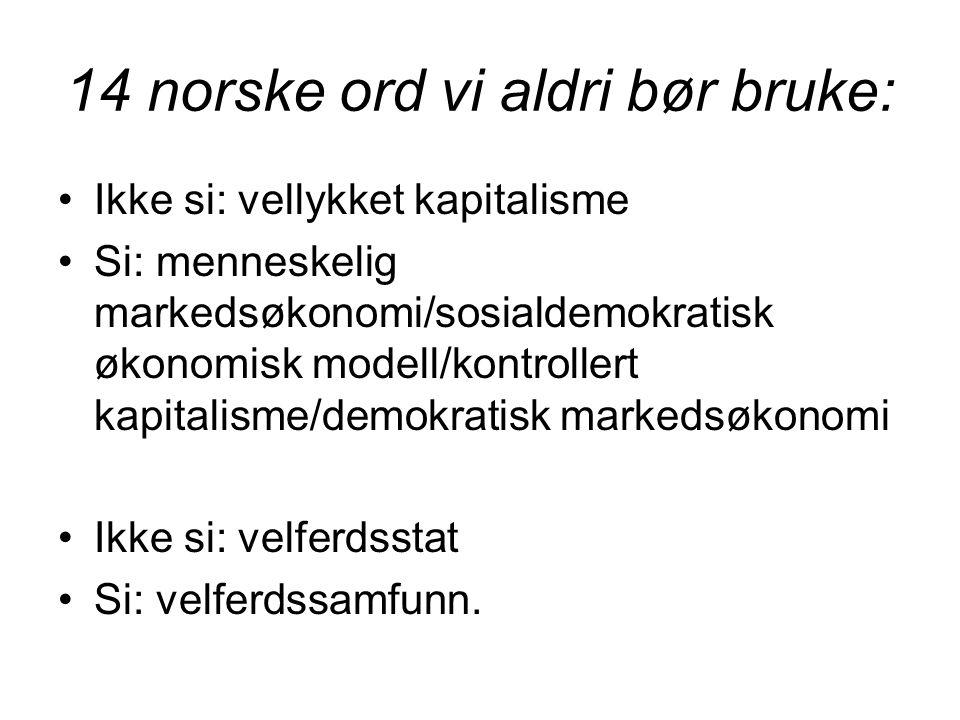 14 norske ord vi aldri bør bruke: •Ikke si: vellykket kapitalisme •Si: menneskelig markedsøkonomi/sosialdemokratisk økonomisk modell/kontrollert kapitalisme/demokratisk markedsøkonomi •Ikke si: velferdsstat •Si: velferdssamfunn.