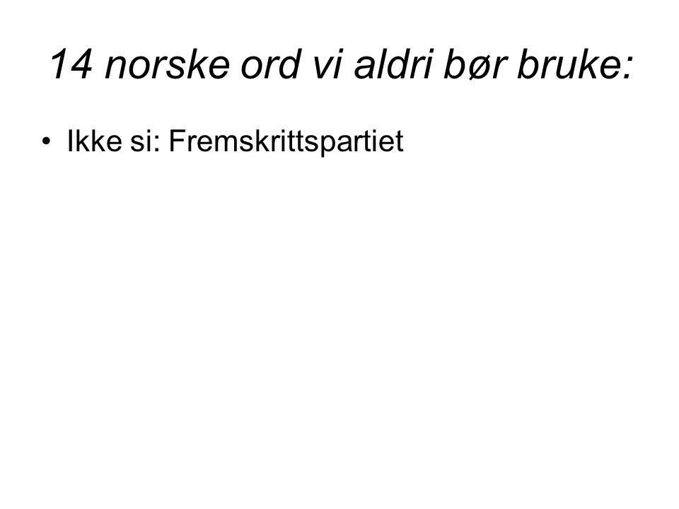 14 norske ord vi aldri bør bruke: •Ikke si: Fremskrittspartiet