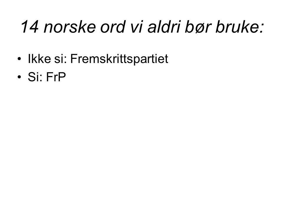 14 norske ord vi aldri bør bruke: •Ikke si: Fremskrittspartiet •Si: FrP