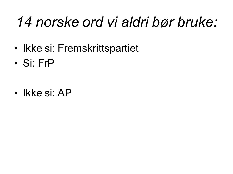 14 norske ord vi aldri bør bruke: •Ikke si: Fremskrittspartiet •Si: FrP •Ikke si: AP