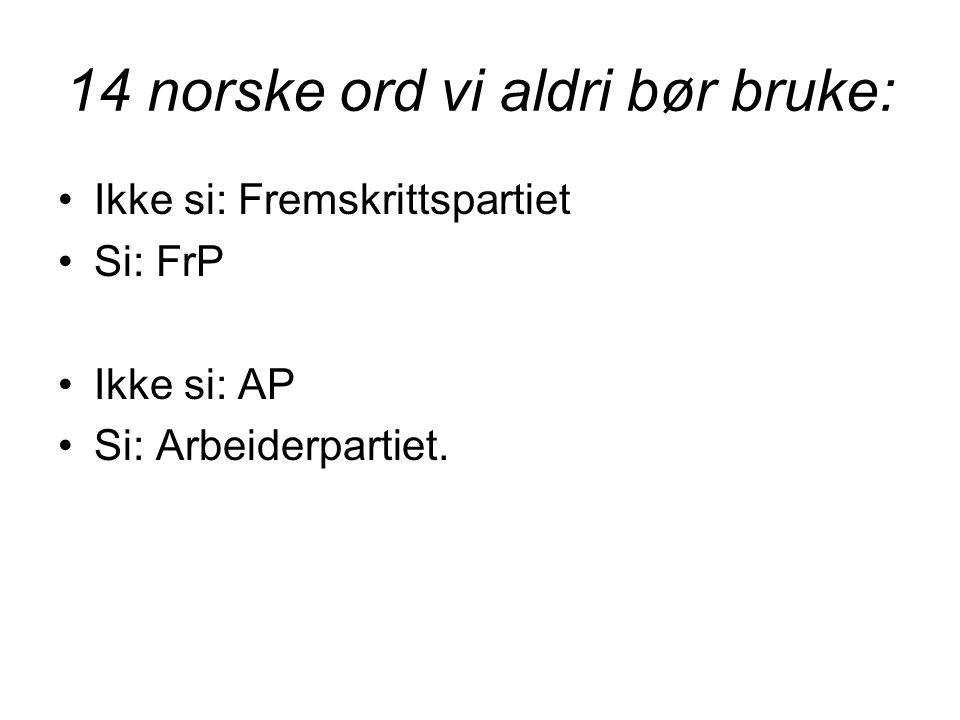 14 norske ord vi aldri bør bruke: •Ikke si: Fremskrittspartiet •Si: FrP •Ikke si: AP •Si: Arbeiderpartiet.