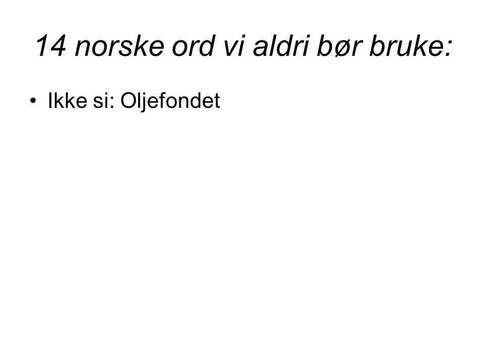 14 norske ord vi aldri bør bruke: •Ikke si: Oljefondet