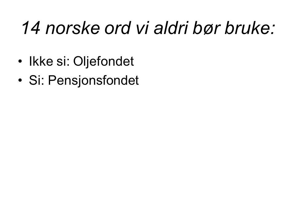 14 norske ord vi aldri bør bruke: •Ikke si: Oljefondet •Si: Pensjonsfondet