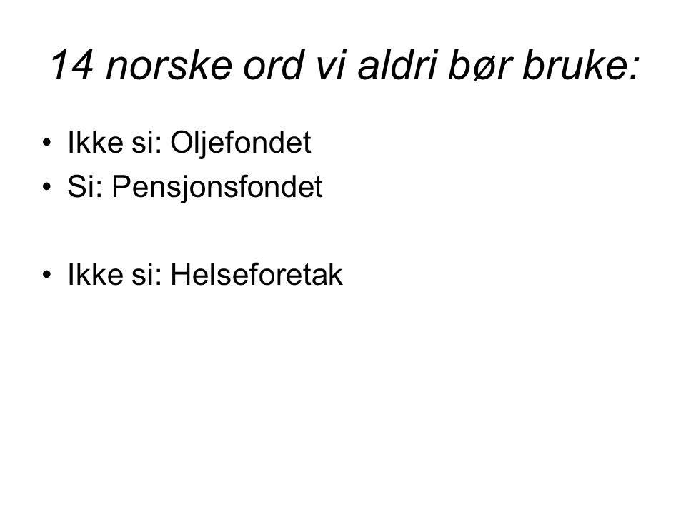14 norske ord vi aldri bør bruke: •Ikke si: Oljefondet •Si: Pensjonsfondet •Ikke si: Helseforetak