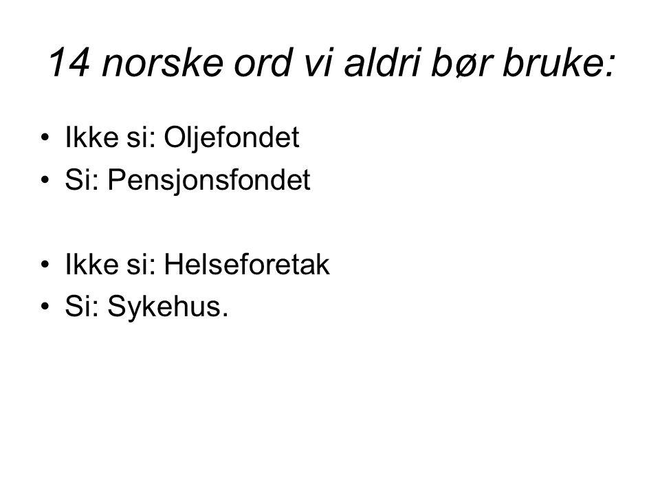 14 norske ord vi aldri bør bruke: •Ikke si: Oljefondet •Si: Pensjonsfondet •Ikke si: Helseforetak •Si: Sykehus.