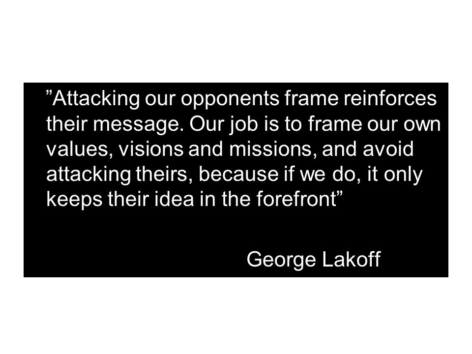 """Attacking our opponents frame reinforces their message. Our job is to frame our own values, visions and missions, and avoid attacking theirs, because"