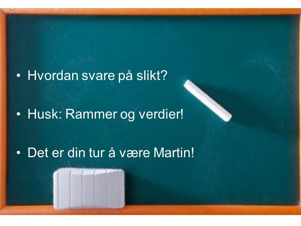 •Hvordan svare på slikt? •Husk: Rammer og verdier! •Det er din tur å være Martin!
