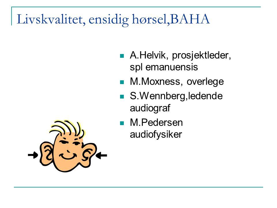 Livskvalitet, ensidig hørsel,BAHA  A.Helvik, prosjektleder, spl emanuensis  M.Moxness, overlege  S.Wennberg,ledende audiograf  M.Pedersen audiofys