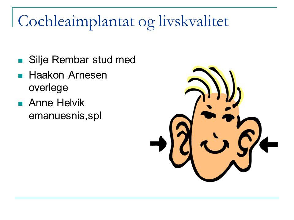 Cochleaimplantat og livskvalitet  Silje Rembar stud med  Haakon Arnesen overlege  Anne Helvik emanuesnis,spl