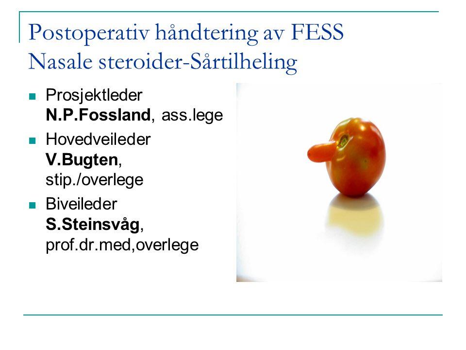 Postoperativ håndtering av FESS Nasale steroider-Sårtilheling  Prosjektleder N.P.Fossland, ass.lege  Hovedveileder V.Bugten, stip./overlege  Biveil
