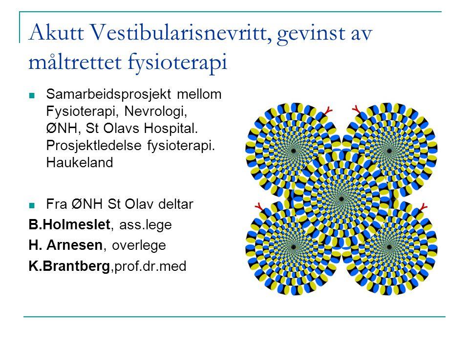 Akutt Vestibularisnevritt, gevinst av måltrettet fysioterapi  Samarbeidsprosjekt mellom Fysioterapi, Nevrologi, ØNH, St Olavs Hospital. Prosjektledel