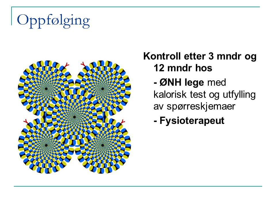 Oppfølging Kontroll etter 3 mndr og 12 mndr hos - ØNH lege med kalorisk test og utfylling av spørreskjemaer - Fysioterapeut