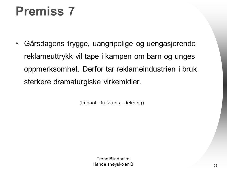 Trond Blindheim, Handelshøyskolen BI 38 Premiss 6 •Den kynismen som blir påpekt i forbindelse med reklamen handler ikke om billedvalget isolert, men om den overgripende strategien, hva annonsørene vil oppnå.