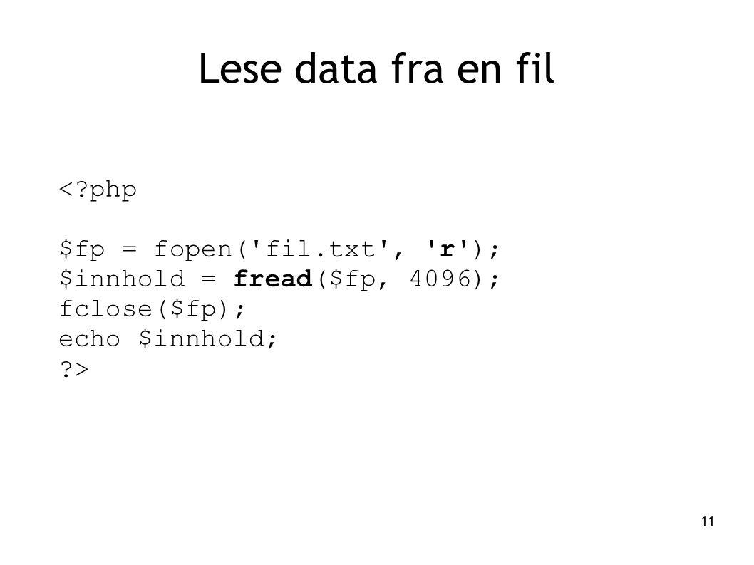 11 Lese data fra en fil <?php $fp = fopen('fil.txt', 'r'); $innhold = fread($fp, 4096); fclose($fp); echo $innhold; ?>