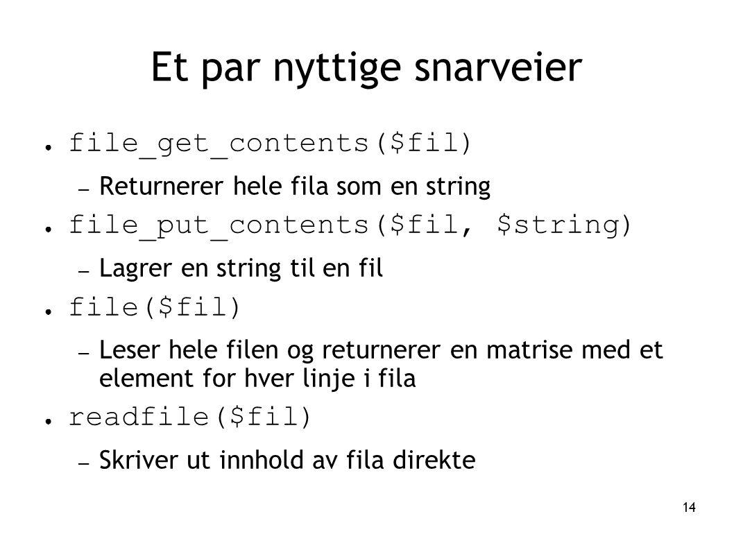 14 Et par nyttige snarveier ● file_get_contents($fil) – Returnerer hele fila som en string ● file_put_contents($fil, $string) – Lagrer en string til e