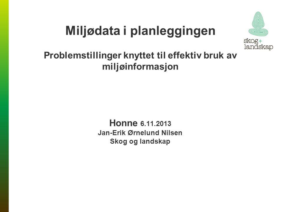 Miljødata i planleggingen Problemstillinger knyttet til effektiv bruk av miljøinformasjon Honne 6.11.2013 Jan-Erik Ørnelund Nilsen Skog og landskap