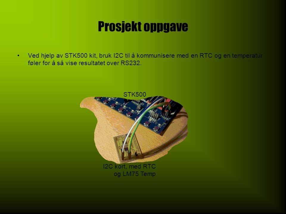 Prosjekt oppgave •Ved hjelp av STK500 kit, bruk I2C til å kommunisere med en RTC og en temperatur føler for å så vise resultatet over RS232. STK500 I2