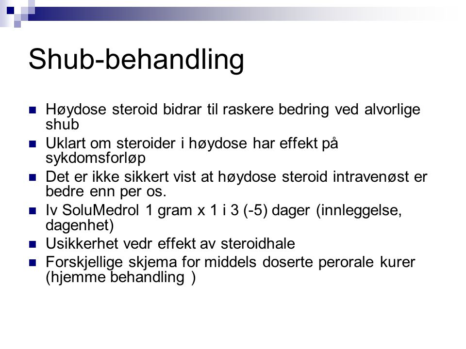 Shub-behandling  Høydose steroid bidrar til raskere bedring ved alvorlige shub  Uklart om steroider i høydose har effekt på sykdomsforløp  Det er i