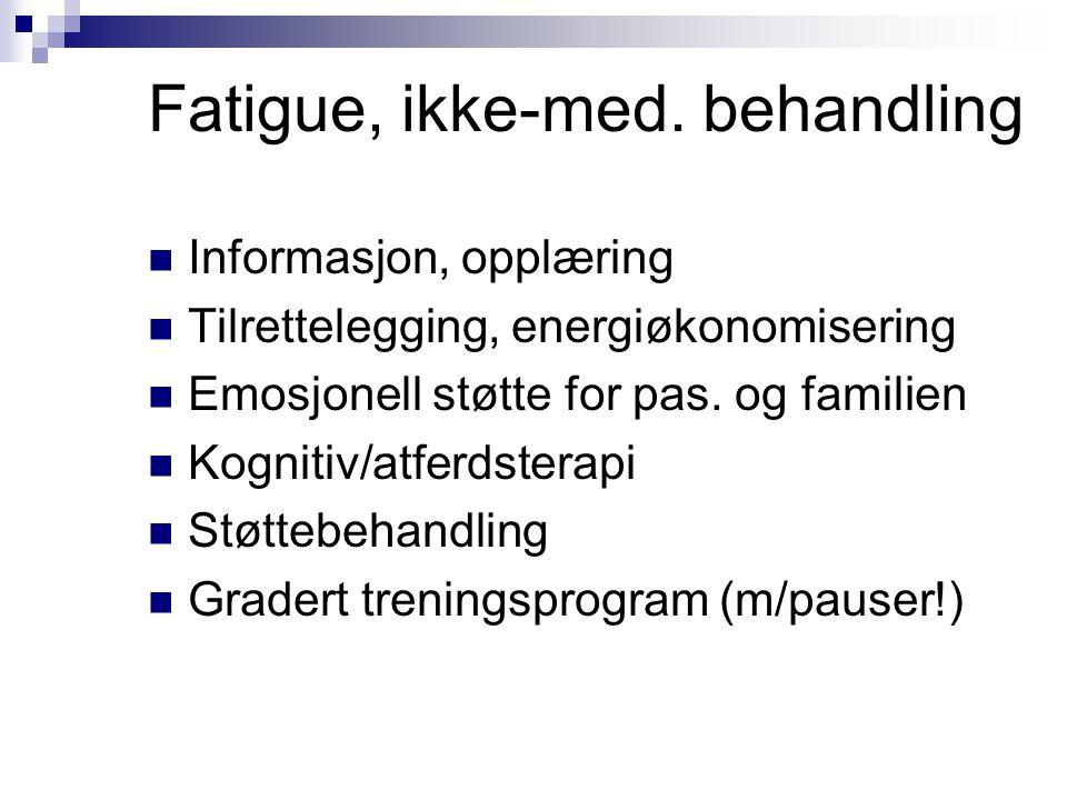 Fatigue, ikke-med. behandling  Informasjon, opplæring  Tilrettelegging, energiøkonomisering  Emosjonell støtte for pas. og familien  Kognitiv/atfe
