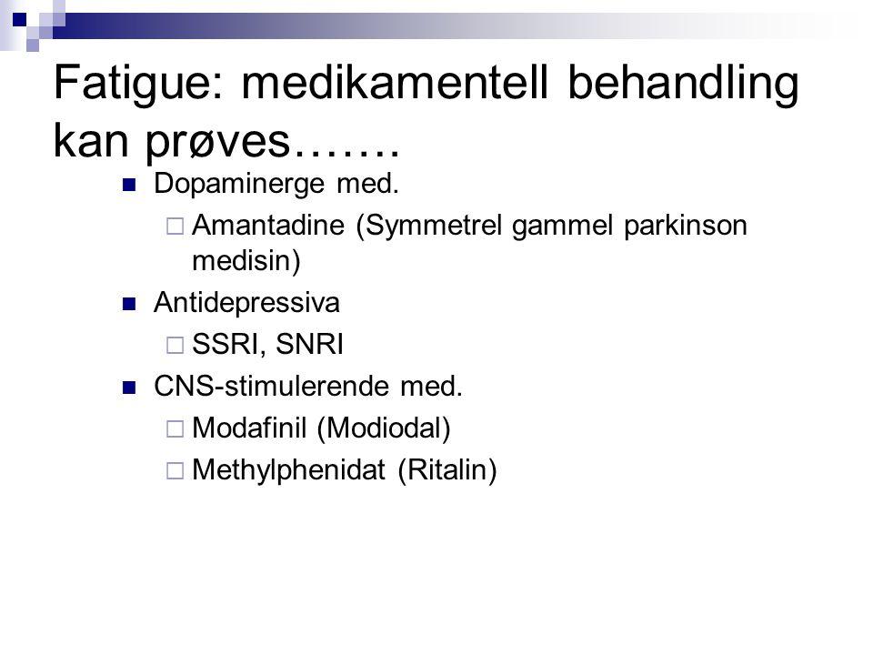Fatigue: medikamentell behandling kan prøves…….  Dopaminerge med.  Amantadine (Symmetrel gammel parkinson medisin)  Antidepressiva  SSRI, SNRI  C