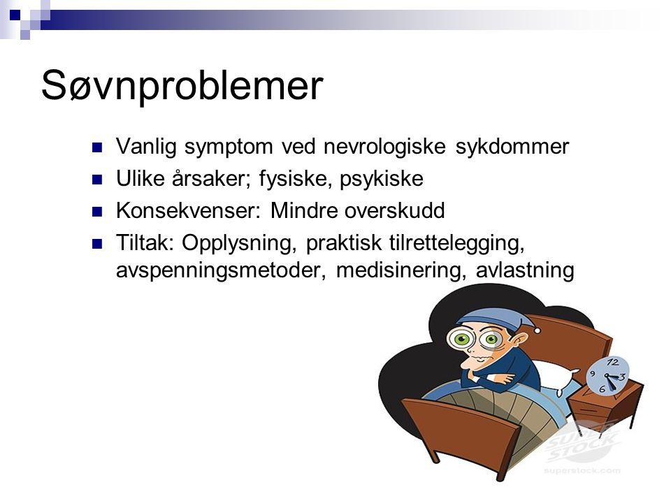 Søvnproblemer  Vanlig symptom ved nevrologiske sykdommer  Ulike årsaker; fysiske, psykiske  Konsekvenser: Mindre overskudd  Tiltak: Opplysning, pr