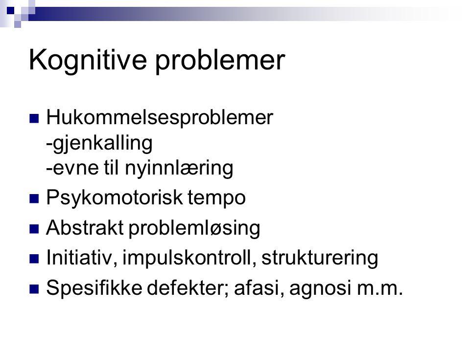 Kognitive problemer  Hukommelsesproblemer -gjenkalling -evne til nyinnlæring  Psykomotorisk tempo  Abstrakt problemløsing  Initiativ, impulskontro