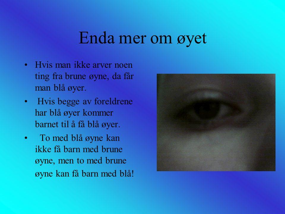 Enda mer om øyet •Hvis man ikke arver noen ting fra brune øyne, da får man blå øyer. • Hvis begge av foreldrene har blå øyer kommer barnet til å få bl